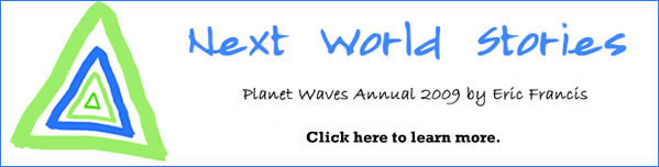 Next World Stories, the 2009 annual from Planet Waves, is coming on Jan. 3, 2009. Click here to learn more.