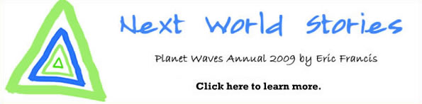 Next World Stories, the 2009 annual from Planet Waves. Click here to learn more.